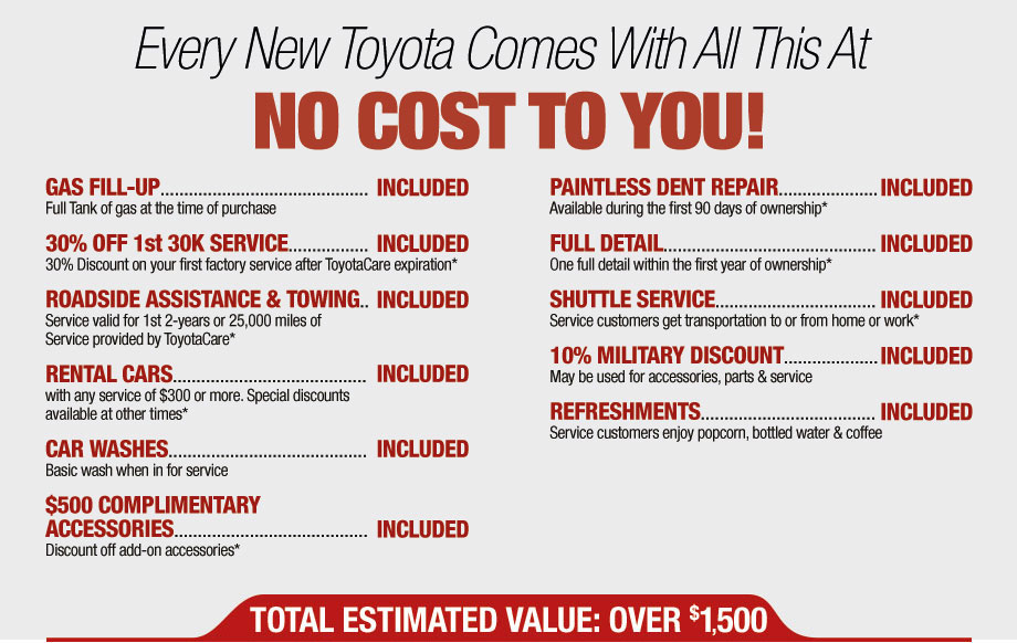 Every New Toyota Come With All This At No Cost To You! | Gas Fill-Up Included, 30% Off 1st 30K Service Included, Roadside Assistance & Towing Included, Rental Cars Included, Car Washes Included, $500 Complimentary Accessories Included, Paintless Dent Repair Included, Full Detail, Shuttle Service Included, 10% Military Discount Included, Refreshments Included